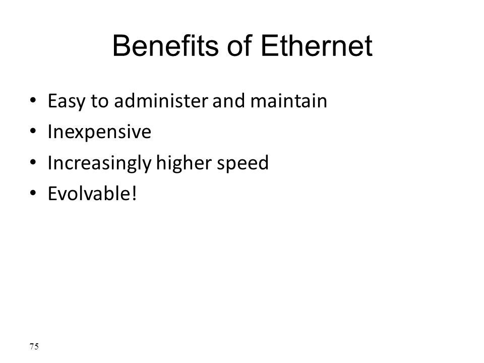 Benefits of Ethernet Easy to administer and maintain Inexpensive