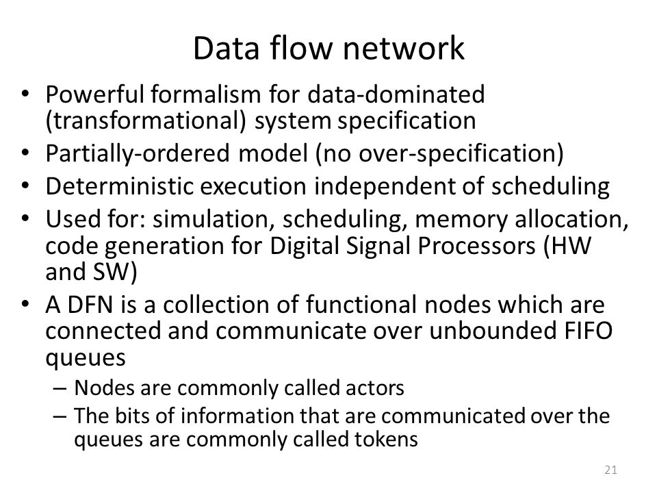 Data flow network Powerful formalism for data-dominated (transformational) system specification. Partially-ordered model (no over-specification)