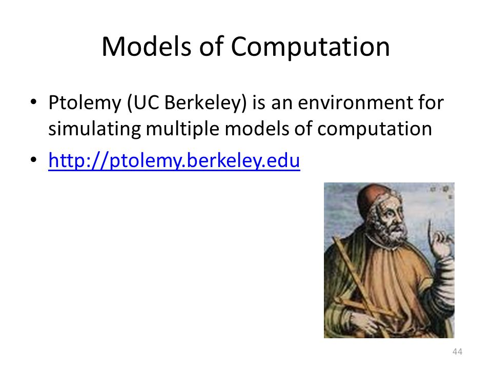 Models of Computation Ptolemy (UC Berkeley) is an environment for simulating multiple models of computation.