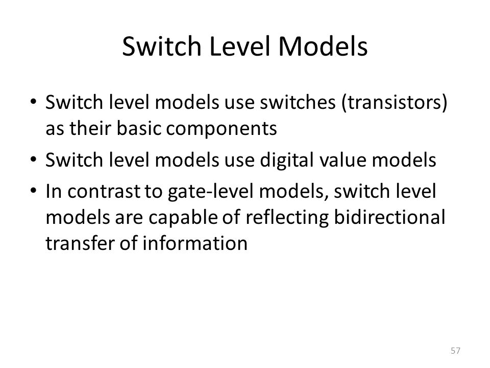 Switch Level Models Switch level models use switches (transistors) as their basic components. Switch level models use digital value models.