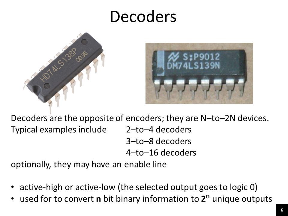 Decoders Decoders are the opposite of encoders; they are N–to–2N devices. Typical examples include 2–to–4 decoders.