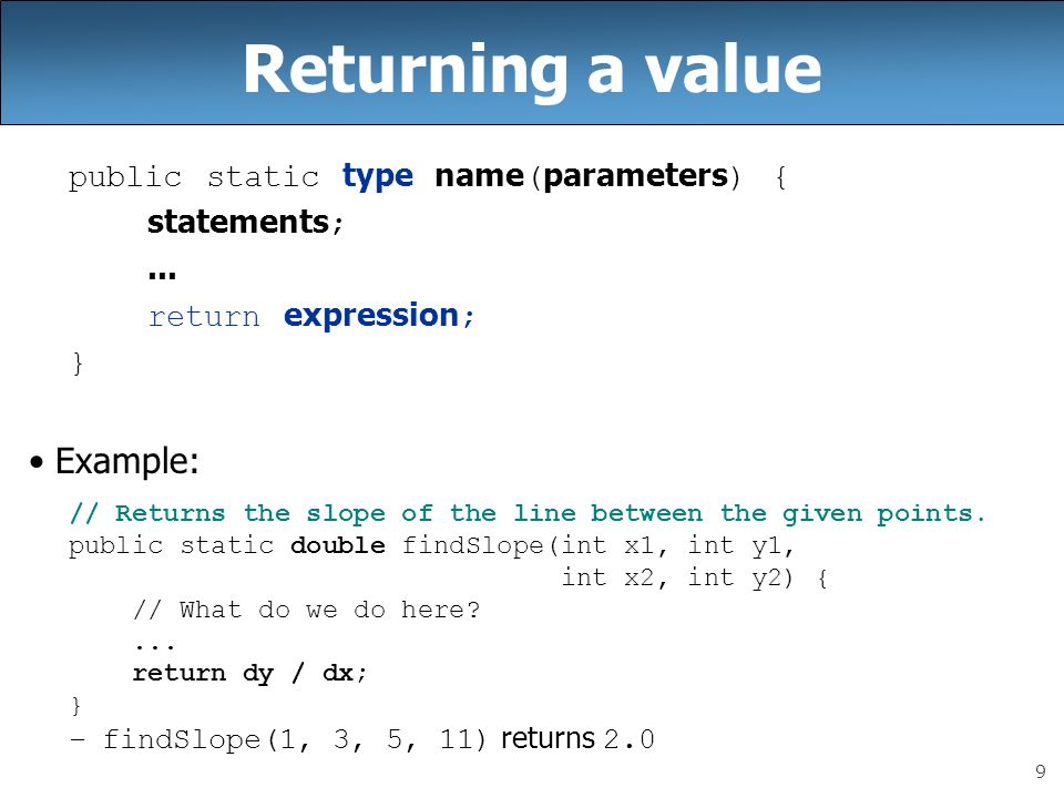 Returning a value Example: public static type name(parameters) {