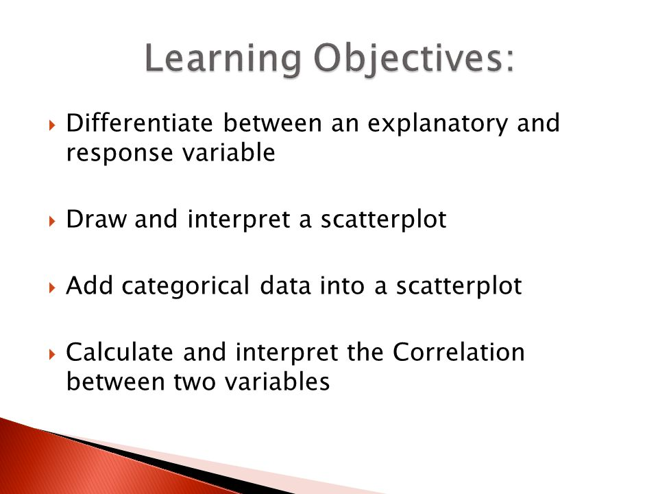 Learning Objectives: Differentiate between an explanatory and response variable. Draw and interpret a scatterplot.