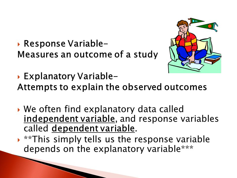 Response Variable- Measures an outcome of a study Explanatory Variable- Attempts to explain the observed outcomes.