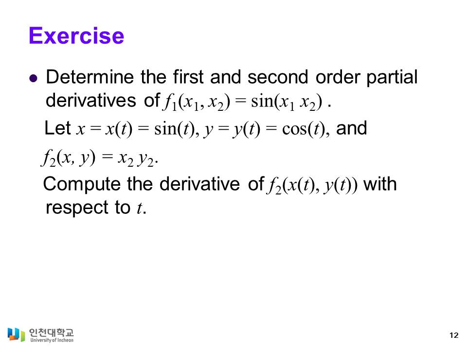 Exercise Determine the first and second order partial derivatives of f1(x1, x2) = sin(x1 x2) . Let x = x(t) = sin(t), y = y(t) = cos(t), and.