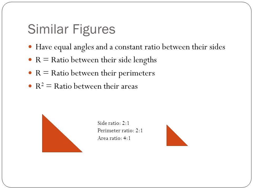 Similar Figures Have equal angles and a constant ratio between their sides. R = Ratio between their side lengths.