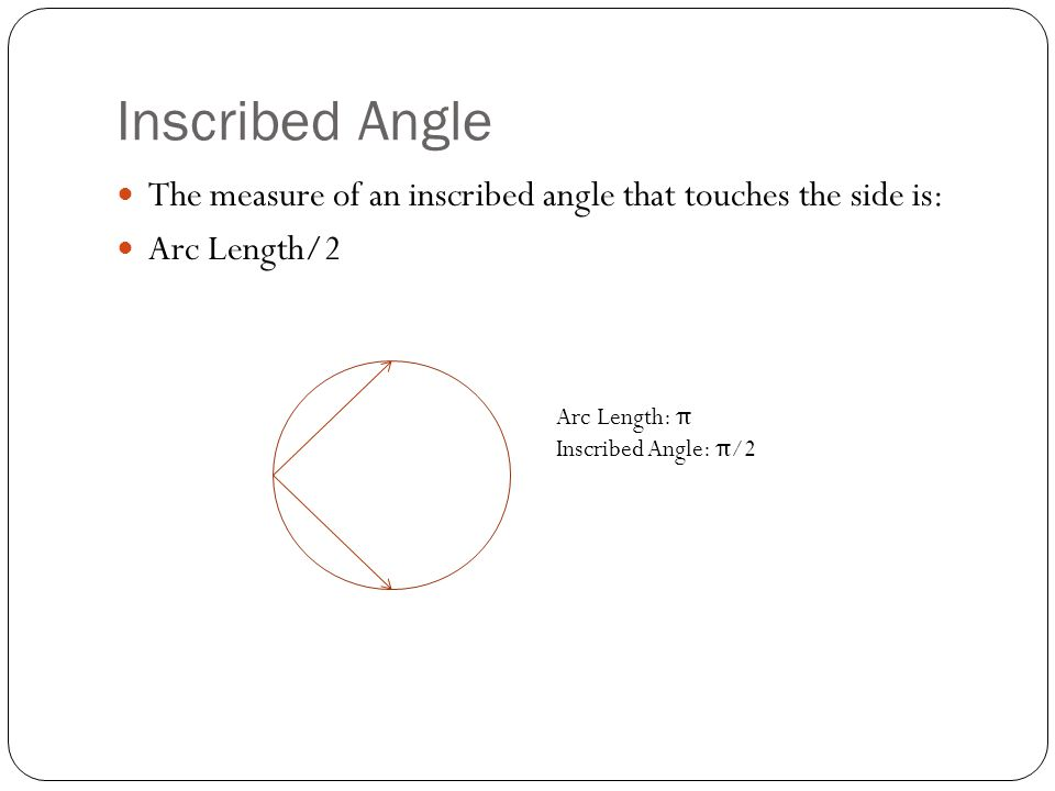Inscribed Angle The measure of an inscribed angle that touches the side is: Arc Length/2. Arc Length: π.