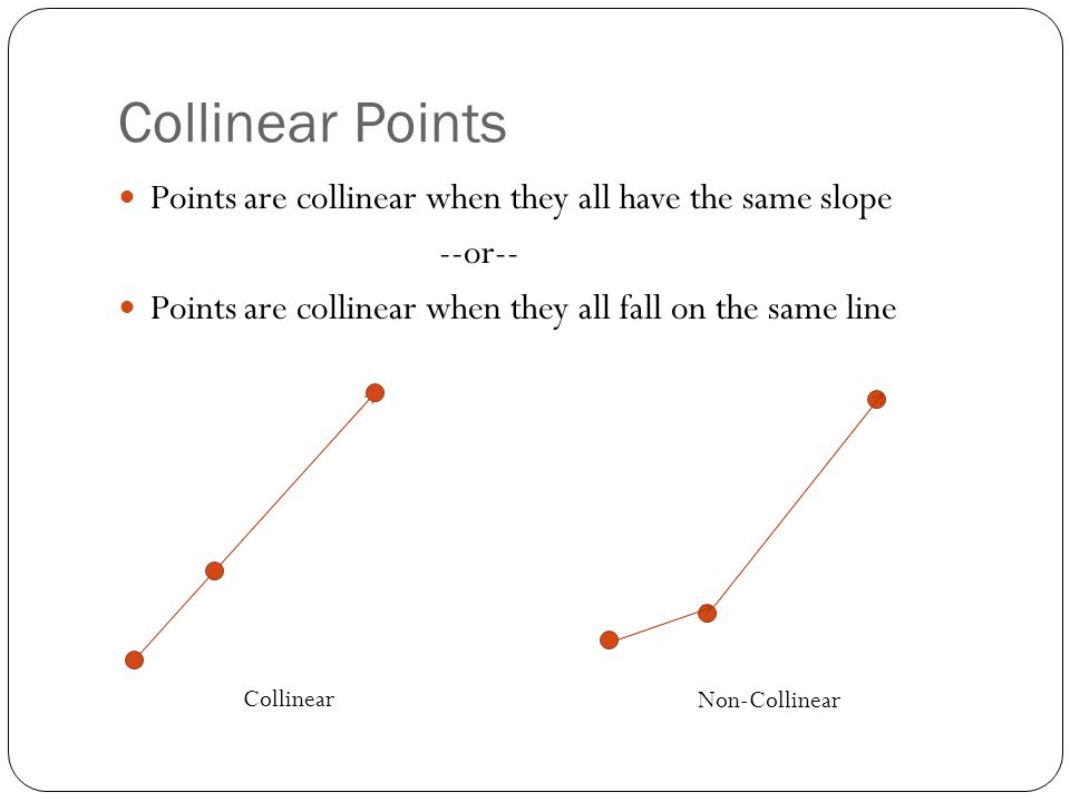 Collinear Points Points are collinear when they all have the same slope. --or-- Points are collinear when they all fall on the same line.