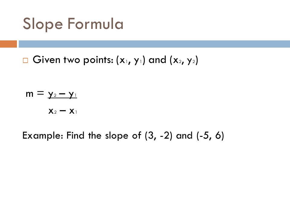 Slope Formula Given two points: (x1, y1) and (x2, y2) m = y2 – y1