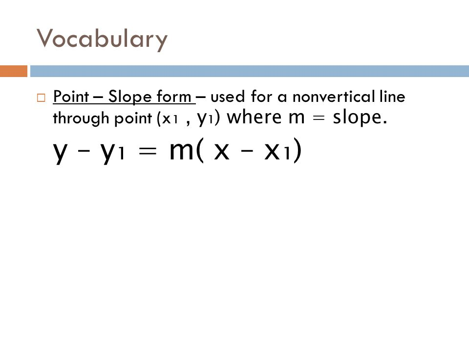 Vocabulary Point – Slope form – used for a nonvertical line through point (x₁ , y₁) where m = slope.