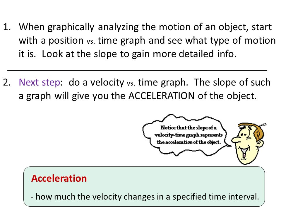When graphically analyzing the motion of an object, start with a position vs. time graph and see what type of motion it is. Look at the slope to gain more detailed info.