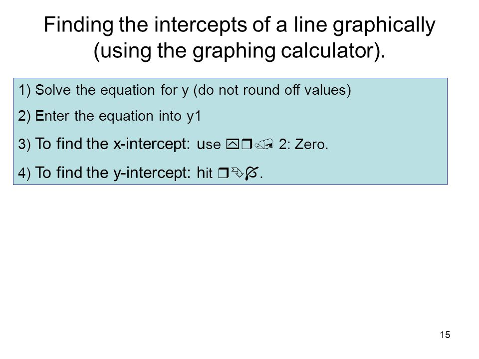 Finding the intercepts of a line graphically (using the graphing calculator).