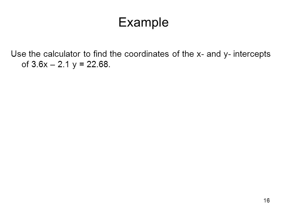 Example Use the calculator to find the coordinates of the x- and y- intercepts of 3.6x – 2.1 y = 22.68.