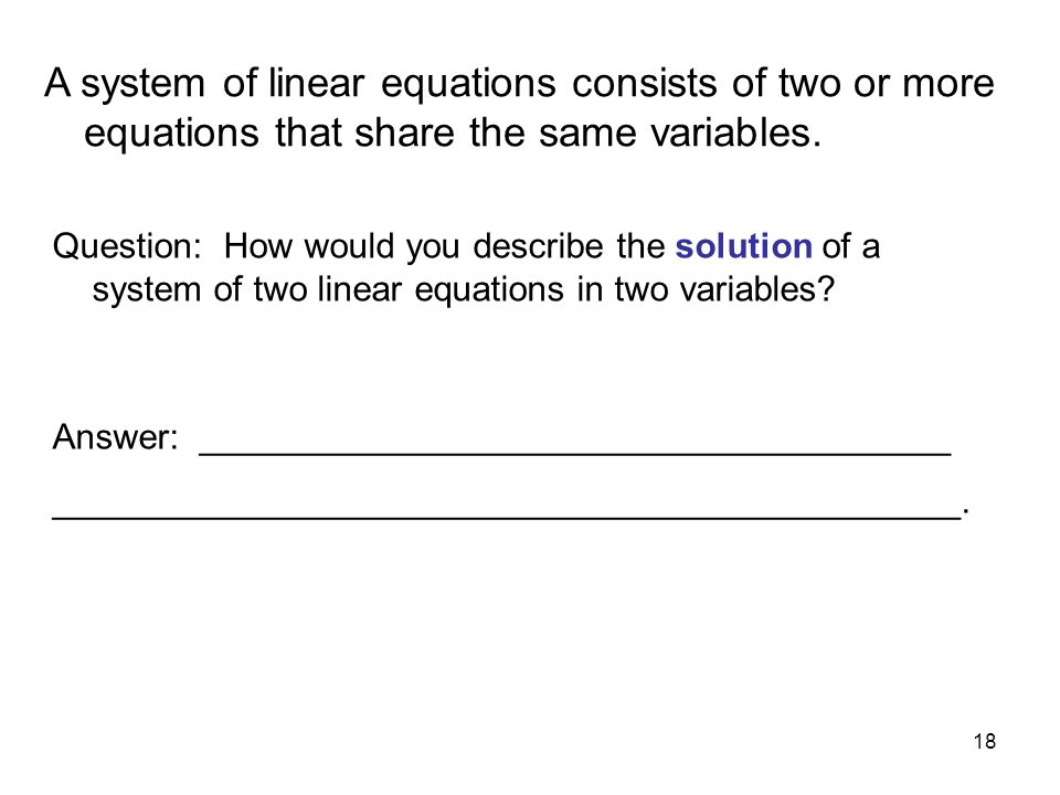 A system of linear equations consists of two or more equations that share the same variables.