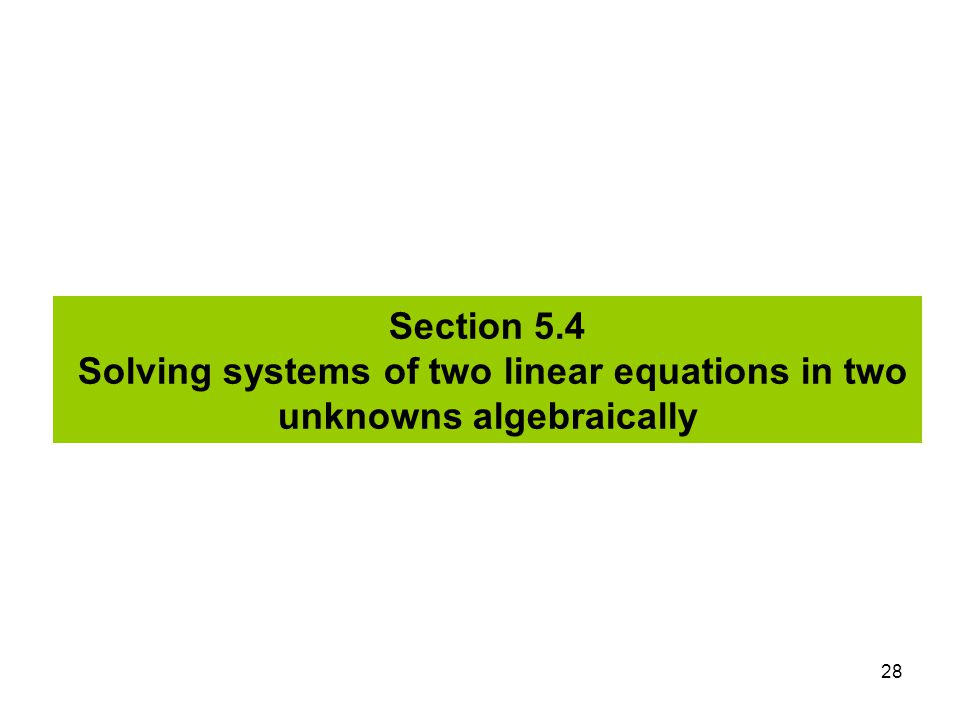 Section 5.4 Solving systems of two linear equations in two unknowns algebraically