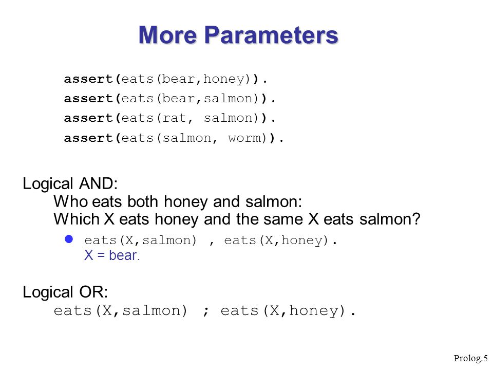 More Parameters assert(eats(bear,honey)). assert(eats(bear,salmon)). assert(eats(rat, salmon)). assert(eats(salmon, worm)).