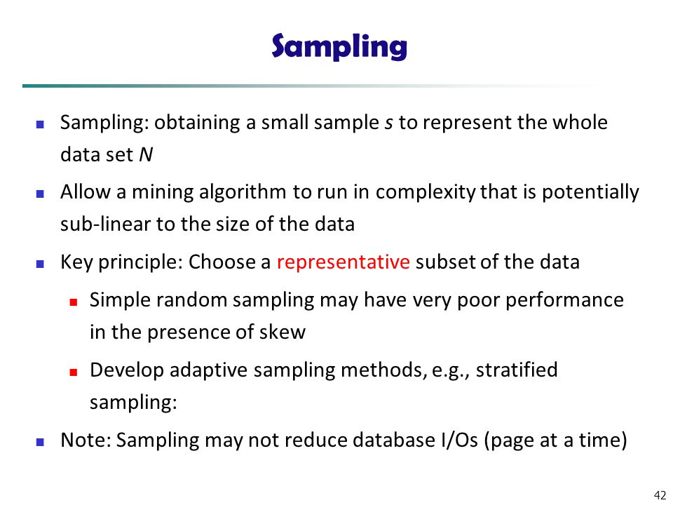 Sampling Sampling: obtaining a small sample s to represent the whole data set N.
