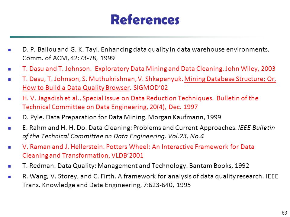 References D. P. Ballou and G. K. Tayi. Enhancing data quality in data warehouse environments. Comm. of ACM, 42:73-78, 1999.