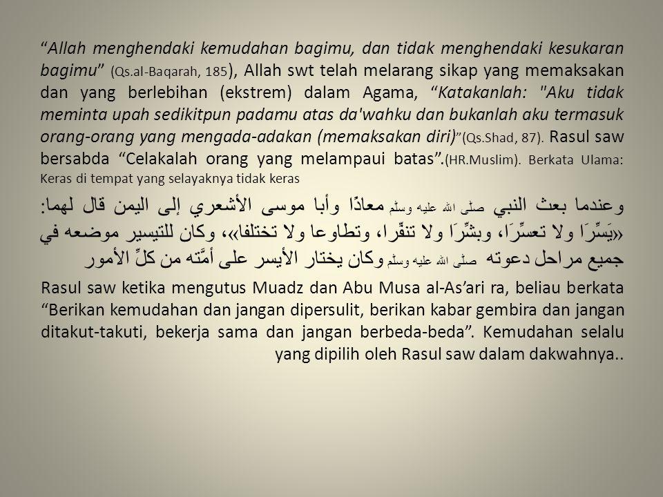 Allah menghendaki kemudahan bagimu, dan tidak menghendaki kesukaran bagimu (Qs.al-Baqarah, 185), Allah swt telah melarang sikap yang memaksakan dan yang berlebihan (ekstrem) dalam Agama, Katakanlah: Aku tidak meminta upah sedikitpun padamu atas da wahku dan bukanlah aku termasuk orang-orang yang mengada-adakan (memaksakan diri) (Qs.Shad, 87). Rasul saw bersabda Celakalah orang yang melampaui batas .(HR.Muslim). Berkata Ulama: Keras di tempat yang selayaknya tidak keras