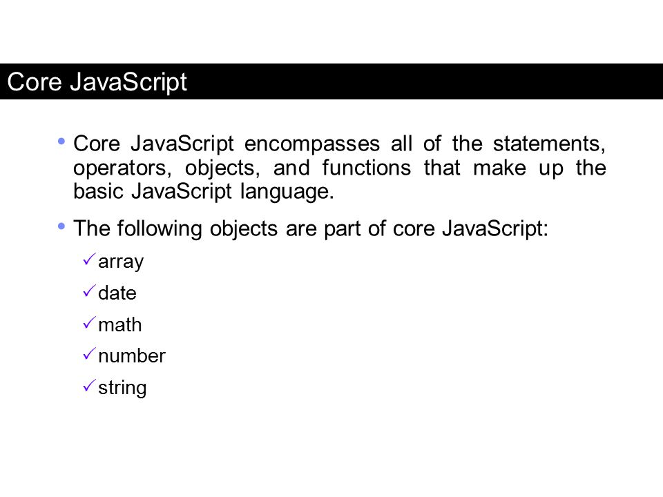 Core JavaScript Core JavaScript encompasses all of the statements, operators, objects, and functions that make up the basic JavaScript language.