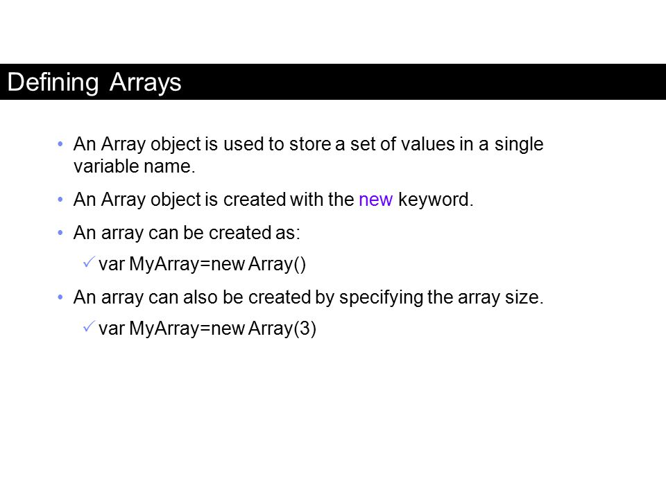 Defining Arrays An Array object is used to store a set of values in a single variable name. An Array object is created with the new keyword.