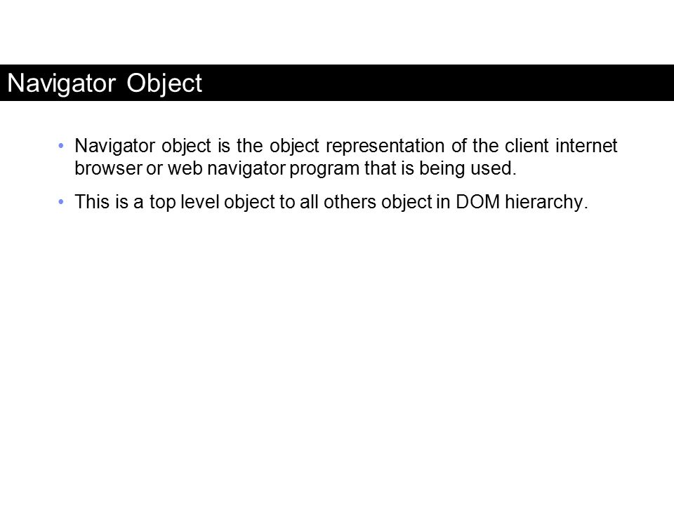 Navigator Object Navigator object is the object representation of the client internet browser or web navigator program that is being used.
