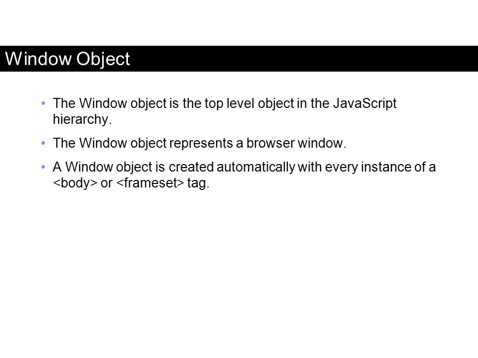 Window Object The Window object is the top level object in the JavaScript hierarchy. The Window object represents a browser window.