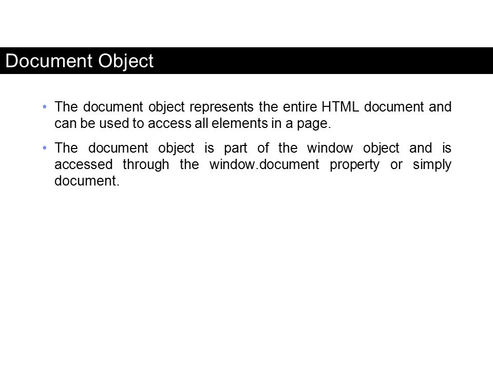 Document Object The document object represents the entire HTML document and can be used to access all elements in a page.