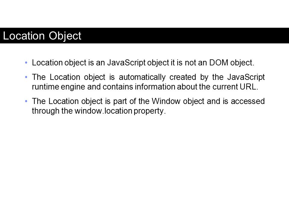 Location Object Location object is an JavaScript object it is not an DOM object.