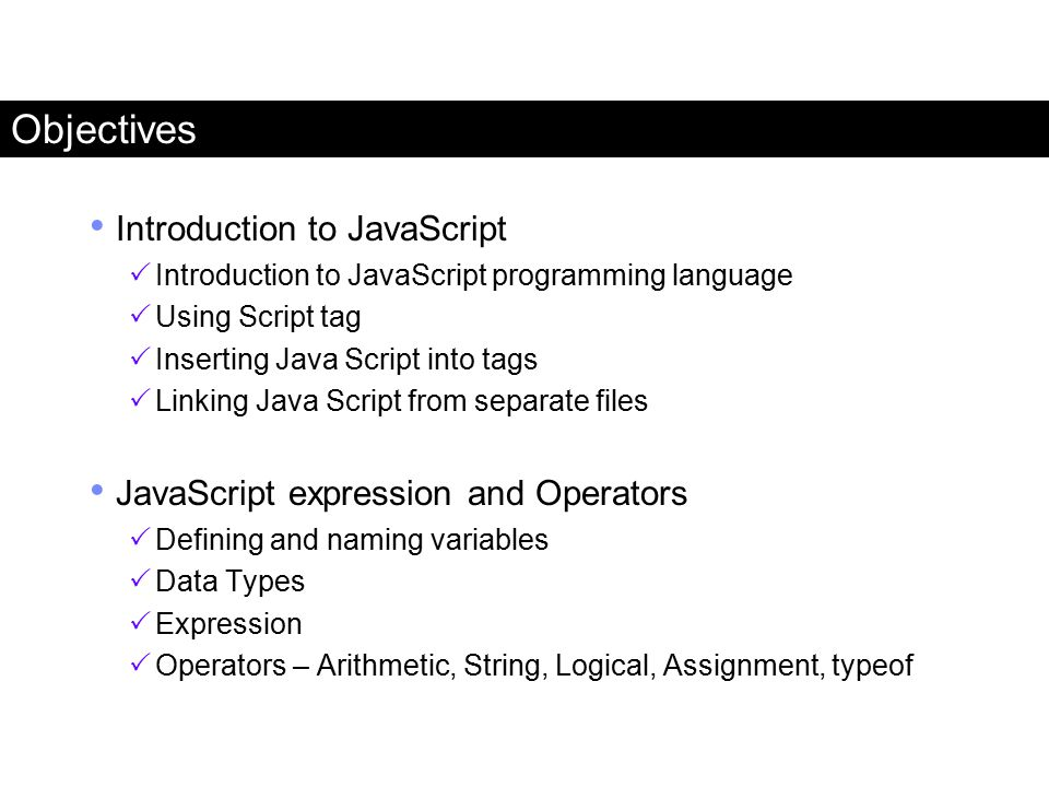 Objectives Introduction to JavaScript