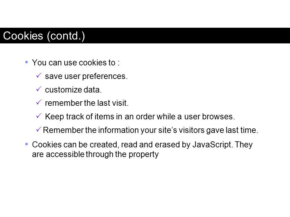 Cookies (contd.) You can use cookies to : save user preferences.