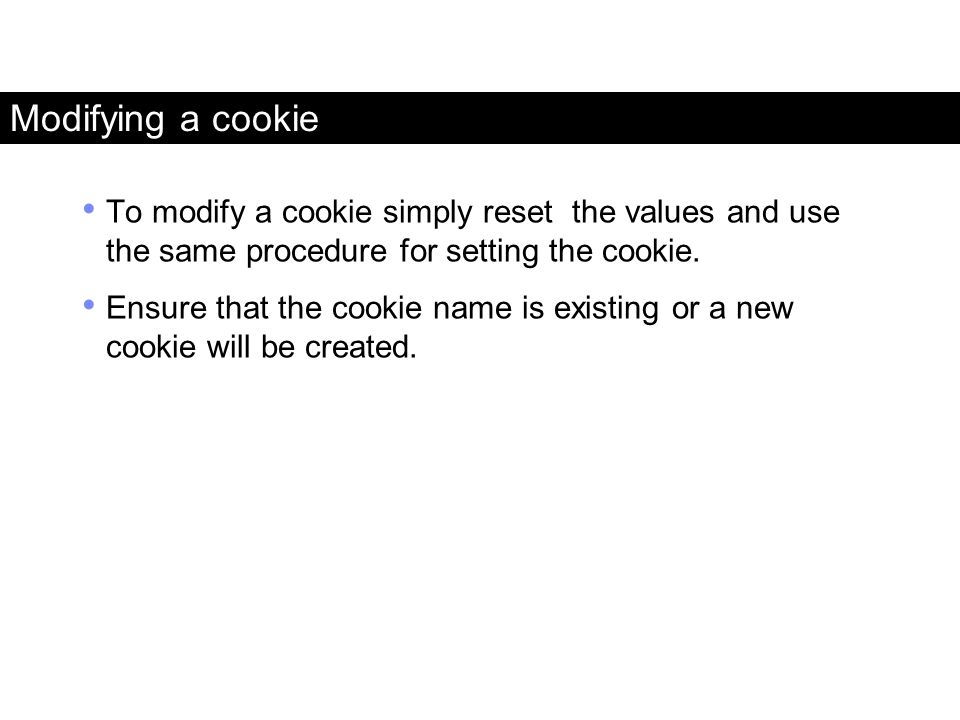 Modifying a cookie To modify a cookie simply reset the values and use the same procedure for setting the cookie.