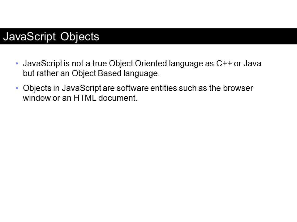 JavaScript Objects JavaScript is not a true Object Oriented language as C++ or Java but rather an Object Based language.