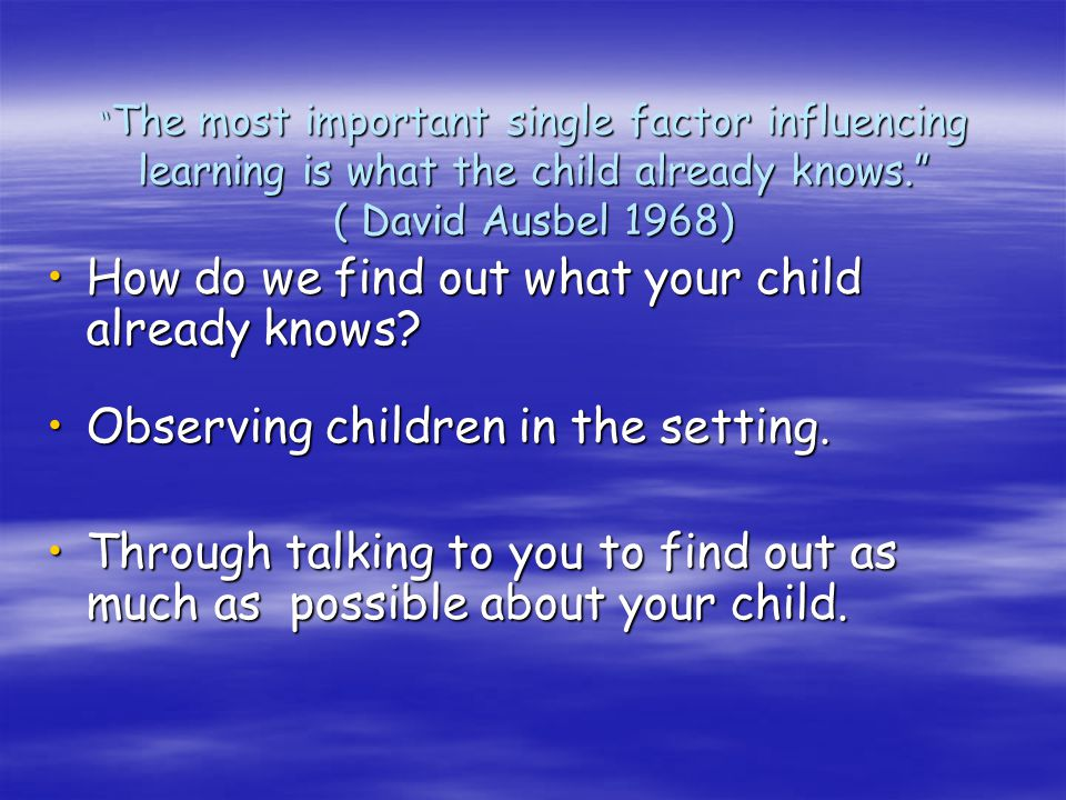 The most important single factor influencing learning is what the child already knows. ( David Ausbel 1968)