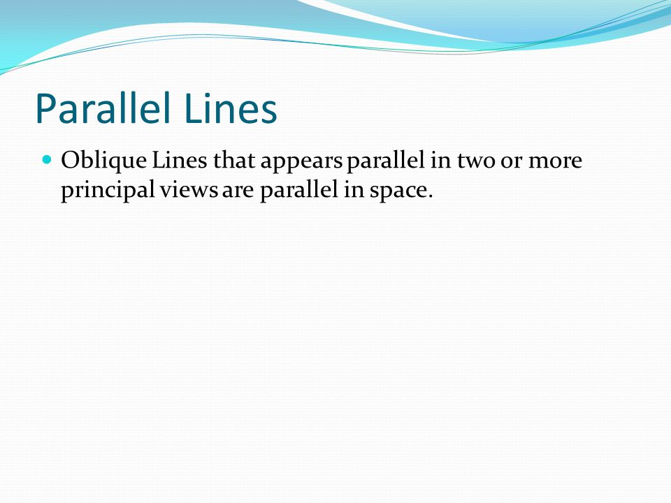 Parallel Lines Oblique Lines that appears parallel in two or more principal views are parallel in space.