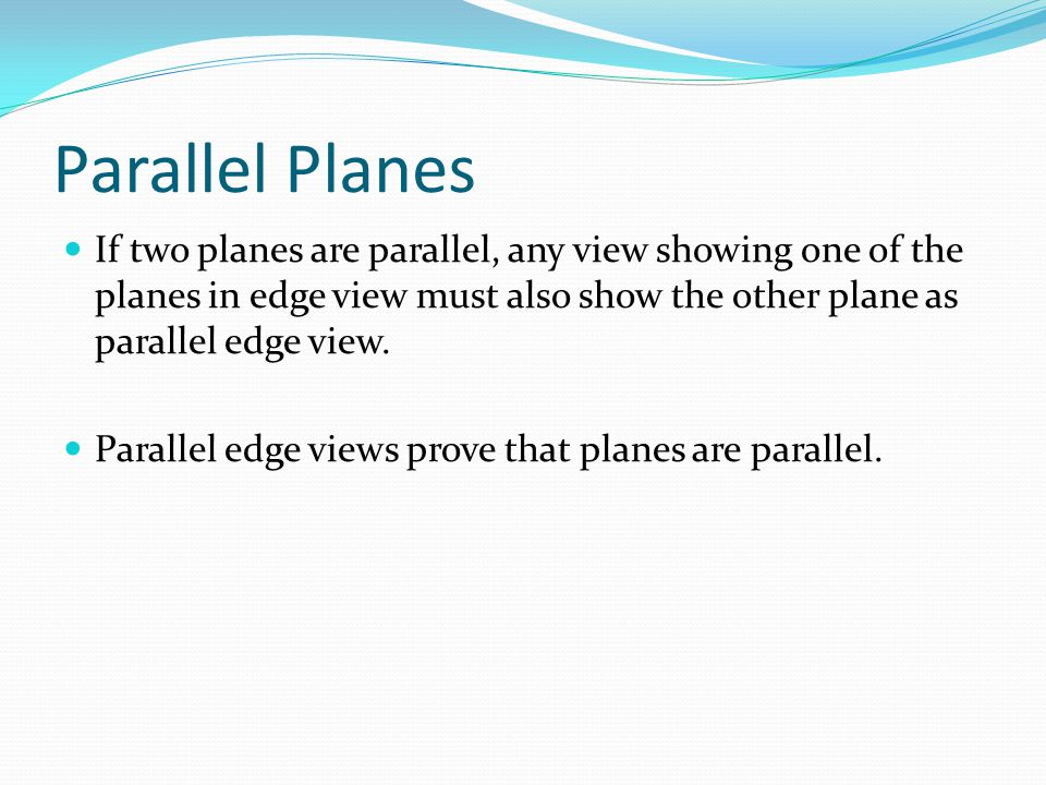Parallel Planes If two planes are parallel, any view showing one of the planes in edge view must also show the other plane as parallel edge view.
