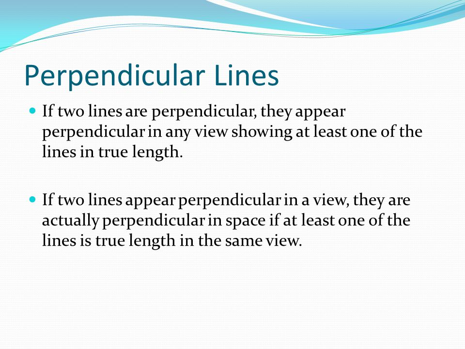 Perpendicular Lines If two lines are perpendicular, they appear perpendicular in any view showing at least one of the lines in true length.