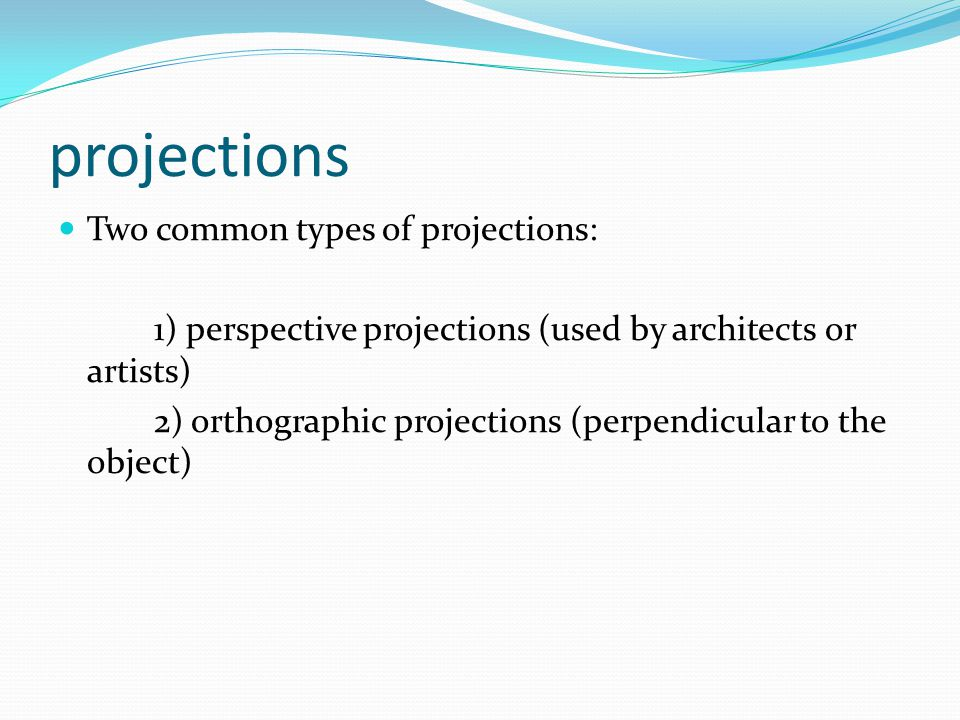 projections Two common types of projections: