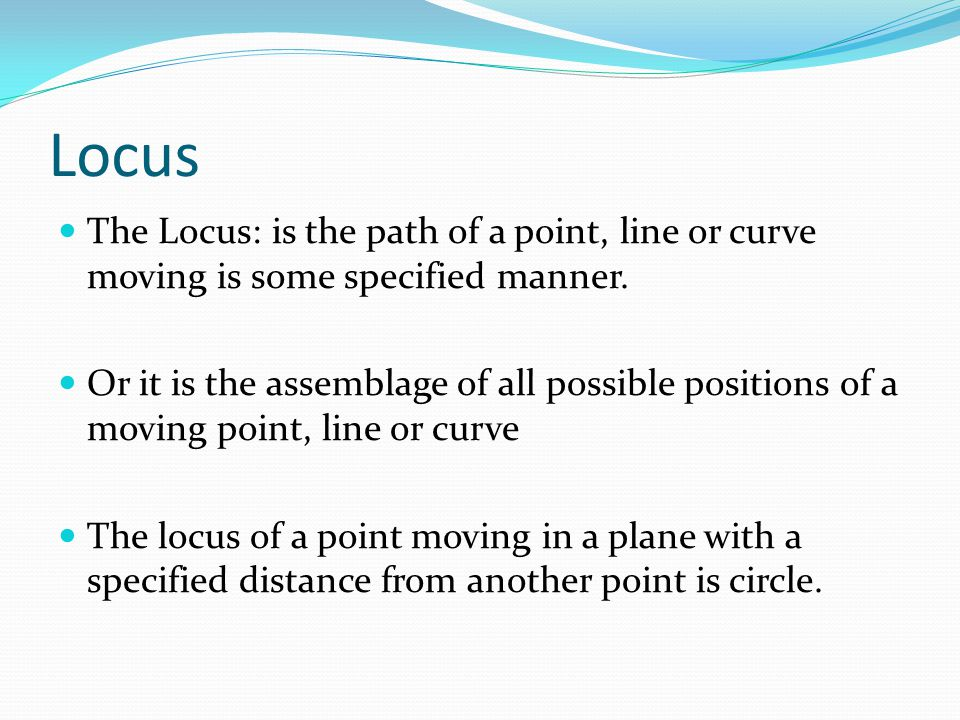 Locus The Locus: is the path of a point, line or curve moving is some specified manner.