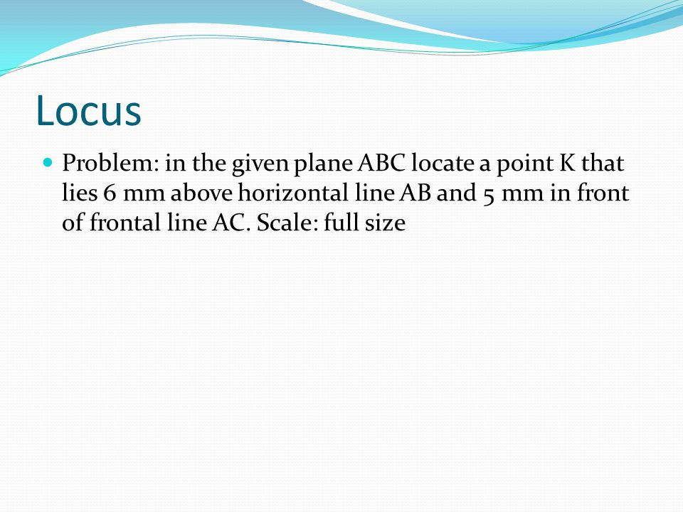 Locus Problem: in the given plane ABC locate a point K that lies 6 mm above horizontal line AB and 5 mm in front of frontal line AC.