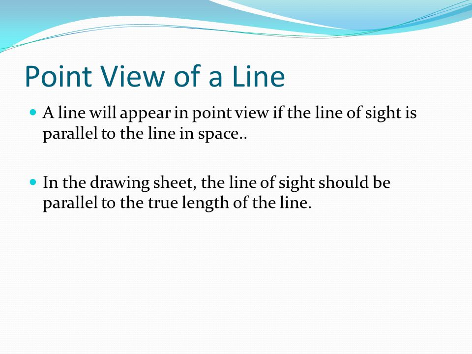 Point View of a Line A line will appear in point view if the line of sight is parallel to the line in space..