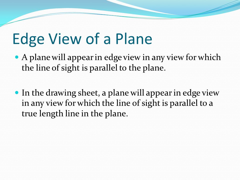 Edge View of a Plane A plane will appear in edge view in any view for which the line of sight is parallel to the plane.