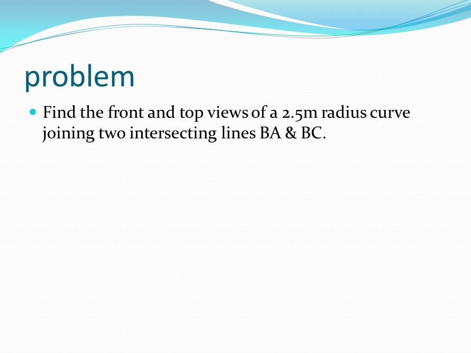 problem Find the front and top views of a 2.5m radius curve joining two intersecting lines BA & BC.