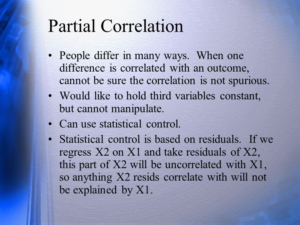 Partial Correlation People differ in many ways. When one difference is correlated with an outcome, cannot be sure the correlation is not spurious.