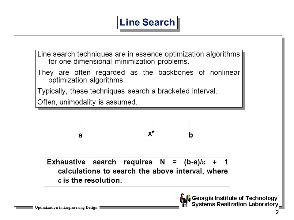 Line Search Line search techniques are in essence optimization algorithms for one-dimensional minimization problems.