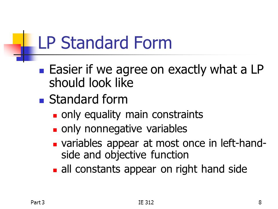 LP Standard Form Easier if we agree on exactly what a LP should look like. Standard form. only equality main constraints.
