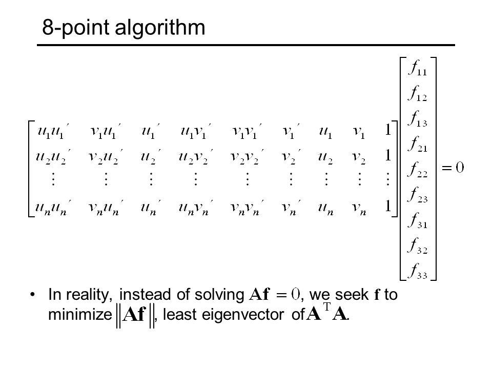 8-point algorithm In reality, instead of solving , we seek f to minimize , least eigenvector of .