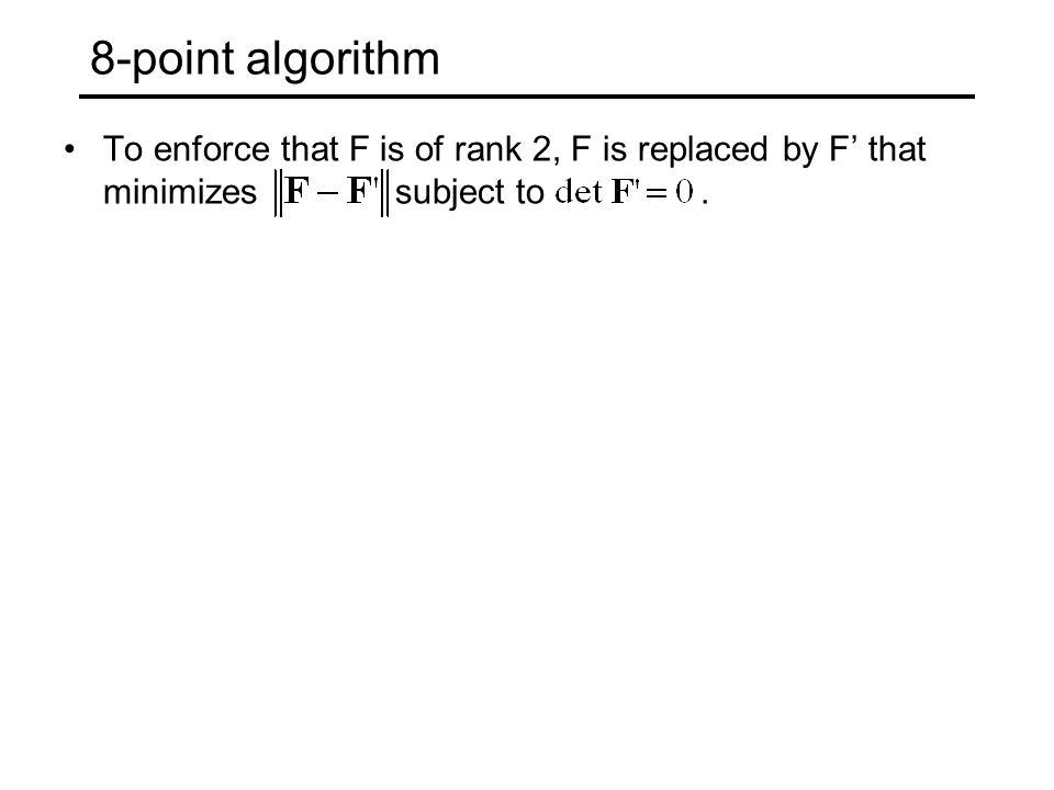 8-point algorithm To enforce that F is of rank 2, F is replaced by F' that minimizes subject to .
