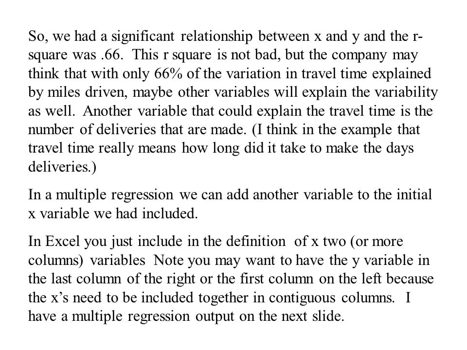 So, we had a significant relationship between x and y and the r-square was .66. This r square is not bad, but the company may think that with only 66% of the variation in travel time explained by miles driven, maybe other variables will explain the variability as well. Another variable that could explain the travel time is the number of deliveries that are made. (I think in the example that travel time really means how long did it take to make the days deliveries.)