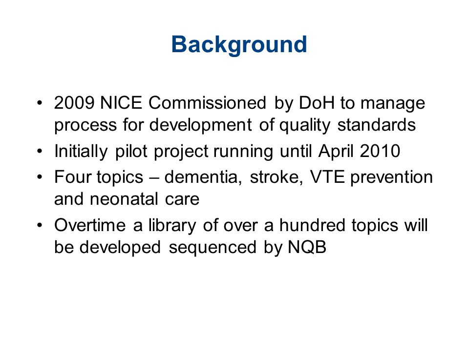 Background 2009 NICE Commissioned by DoH to manage process for development of quality standards. Initially pilot project running until April 2010.